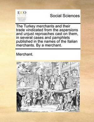 The Turkey Merchants and Their Trade Vindicated from the Aspersions and Unjust Reproaches Cast on Them, in Several Cases and Pamphlets Published in the Names of the Italian Merchants. by a Merchant