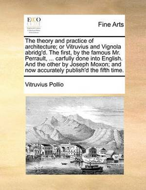 The Theory and Practice of Architecture; Or Vitruvius and Vignola Abridg'd. the First, by the Famous Mr. Perrault, ... Carfully Done Into English. and the Other by Joseph Moxon; And Now Accurately Publish'd the Fifth Time.