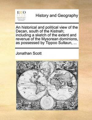 An Historical and Political View of the Decan, South of the Kistnah; Including a Sketch of the Extent and Revenue of the Mysorean Dominions, as Possessed by Tippoo Sultaun,