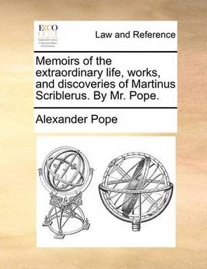 Memoirs of the Extraordinary Life, Works, and Discoveries of Martinus Scriblerus. by Mr. Pope