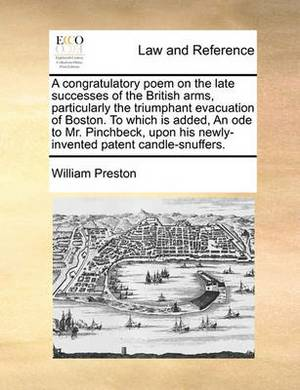 A Congratulatory Poem on the Late Successes of the British Arms, Particularly the Triumphant Evacuation of Boston. to Which Is Added, an Ode to Mr. Pinchbeck, Upon His Newly-Invented Patent Candle-Snuffers.
