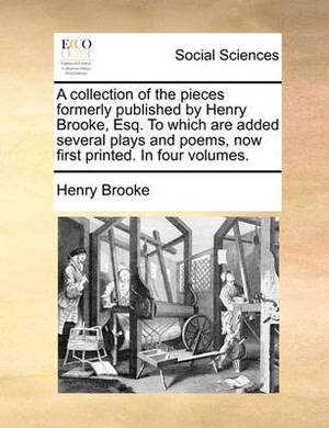 A Collection of the Pieces Formerly Published by Henry Brooke, Esq. to Which Are Added Several Plays and Poems, Now First Printed. in Four Volumes