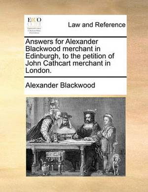 Answers for Alexander Blackwood Merchant in Edinburgh, to the Petition of John Cathcart Merchant in London.