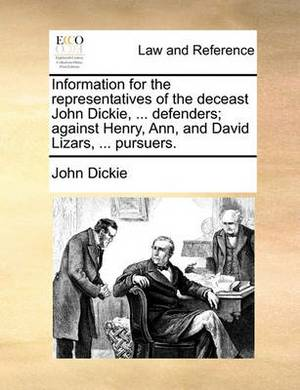 Information for the Representatives of the Deceast John Dickie, ... Defenders; Against Henry, Ann, and David Lizars, ... Pursuers