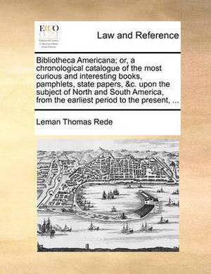 Bibliotheca Americana; Or, a Chronological Catalogue of the Most Curious and Interesting Books, Pamphlets, State Papers, &c. Upon the Subject of North and South America, from the Earliest Period to the Present,