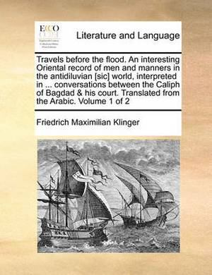 Travels Before the Flood. an Interesting Oriental Record of Men and Manners in the Antidiluvian [Sic] World, Interpreted in ... Conversations Between the Caliph of Bagdad & His Court. Translated from the Arabic. Volume 1 of 2