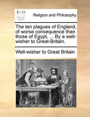 The Ten Plagues of England, of Worse Consequence Than Those of Egypt, ... by a Well-Wisher to Great-Britain.