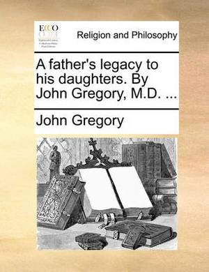A Father's Legacy to His Daughters. by John Gregory, M.D. ...