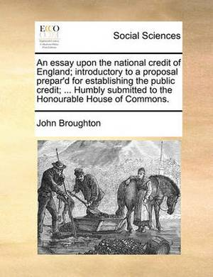An Essay Upon the National Credit of England; Introductory to a Proposal Prepar'd for Establishing the Public Credit; ... Humbly Submitted to the Honourable House of Commons