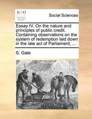 Essay IV. on the Nature and Principles of Public Credit. Containing Observations on the System of Redemption Laid Down in the Late Act of Parliament;