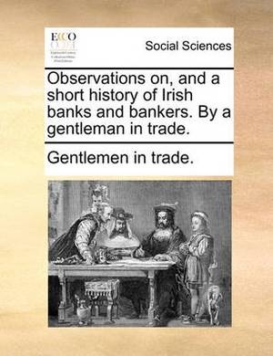 Observations On, and a Short History of Irish Banks and Bankers. by a Gentleman in Trade