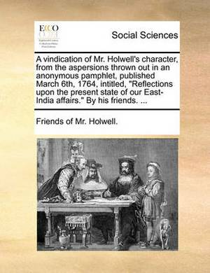 A Vindication of Mr. Holwell's Character, from the Aspersions Thrown Out in an Anonymous Pamphlet, Published March 6th, 1764, Intitled,  Reflections Upon the Present State of Our East-India Affairs.  by His Friends. ...