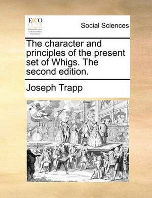 The Character and Principles of the Present Set of Whigs. the Second Edition