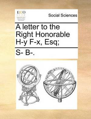 A Letter to the Right Honorable H-Y F-X, Esq;