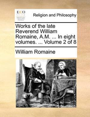 Works of the Late Reverend William Romaine, A.M. ... in Eight Volumes. ... Volume 2 of 8
