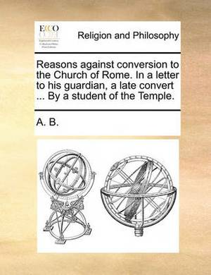 Reasons Against Conversion to the Church of Rome. in a Letter to His Guardian, a Late Convert ... by a Student of the Temple.