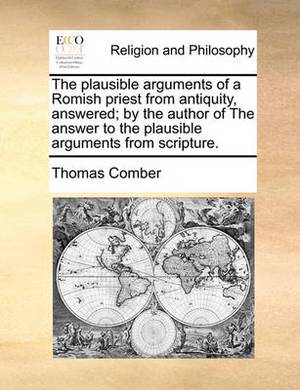 The Plausible Arguments of a Romish Priest from Antiquity, Answered; By the Author of the Answer to the Plausible Arguments from Scripture.