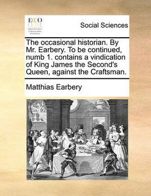 The Occasional Historian. by Mr. Earbery. to Be Continued, Numb 1. Contains a Vindication of King James the Second's Queen, Against the Craftsman.