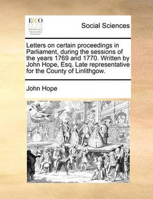 Letters on Certain Proceedings in Parliament, During the Sessions of the Years 1769 and 1770. Written by John Hope, Esq. Late Representative for the County of Linlithgow.