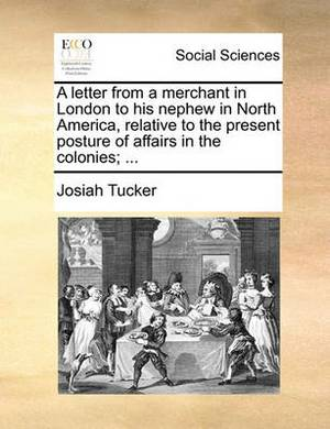 A Letter from a Merchant in London to His Nephew in North America, Relative to the Present Posture of Affairs in the Colonies; ...
