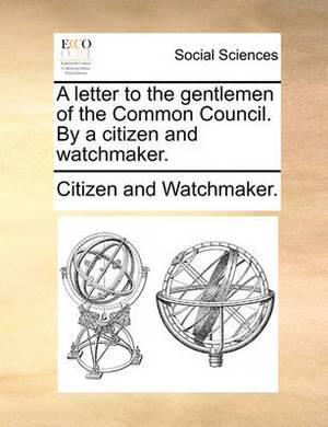 A Letter to the Gentlemen of the Common Council. by a Citizen and Watchmaker.