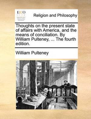 Thoughts on the Present State of Affairs with America, and the Means of Conciliation. by William Pulteney, ... the Fourth Edition