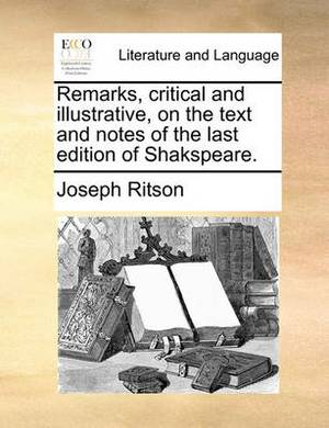 Remarks, Critical and Illustrative, on the Text and Notes of the Last Edition of Shakspeare.