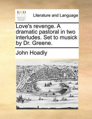Love's Revenge. a Dramatic Pastoral. in Two Interludes. Set to Musick by Dr. Greene