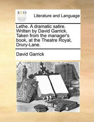Lethe. a Dramatic Satire. Written by David Garrick. Taken from the Manager's Book, at the Theatre Royal, Drury-Lane