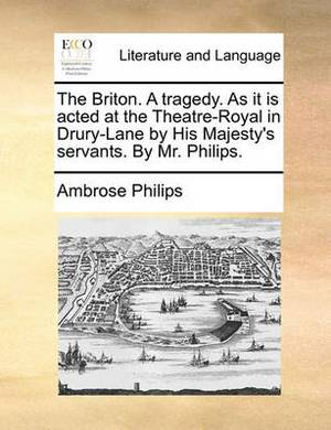 The Briton. a Tragedy. as It Is Acted at the Theatre-Royal in Drury-Lane by His Majesty's Servants. by Mr. Philips.