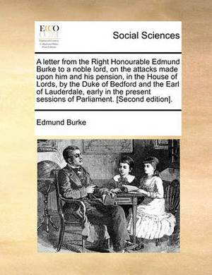 A Letter from the Right Honourable Edmund Burke to a Noble Lord, on the Attacks Made Upon Him and His Pension, in the House of Lords, by the Duke of Bedford and the Earl of Lauderdale, Early in the Present Sessions of Parliament. [Second Edition].