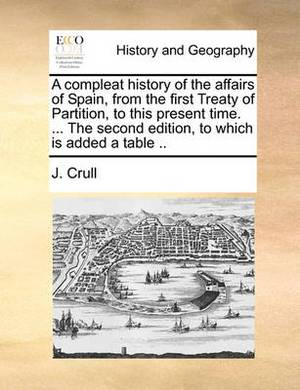 A Compleat History of the Affairs of Spain, from the First Treaty of Partition, to This Present Time. ... the Second Edition, to Which Is Added a Table