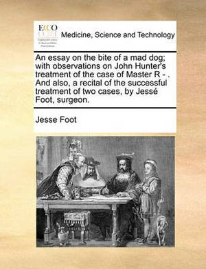 An Essay on the Bite of a Mad Dog; With Observations on John Hunter's Treatment of the Case of Master R - . and Also, a Recital of the Successful Treatment of Two Cases, by Jesse Foot, Surgeon.