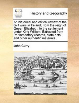 An Historical and Critical Review of the Civil Wars in Ireland, from the Reign of Queen Elizabeth, to the Settlement Under King William. Extracted from Parliamentary Records, State Acts, and Other Authentic Materials