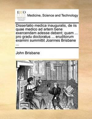 Dissertatio Medica Inauguralis, de IIS Quae Medico Ad Artem Bene Exercendam Adesse Debent; Quam ... Pro Gradu Doctoratus ... Eruditorum Examini Summittit Joannes Brisbane ...