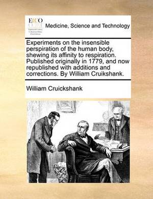Experiments on the Insensible Perspiration of the Human Body, Shewing Its Affinity to Respiration. Published Originally in 1779, and Now Republished with Additions and Corrections. by William Cruikshank.