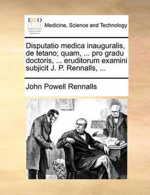 Disputatio Medica Inauguralis, de Tetano; Quam, ... Pro Gradu Doctoris, ... Eruditorum Examini Subjicit J. P. Rennalls, ...