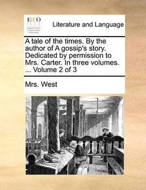 A Tale of the Times. by the Author of a Gossip's Story. Dedicated by Permission to Mrs. Carter. in Three Volumes. ... Volume 2 of 3