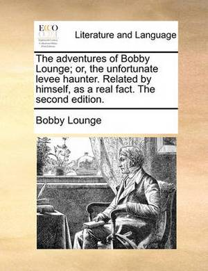 The Adventures of Bobby Lounge; Or, the Unfortunate Levee Haunter. Related by Himself, as a Real Fact. the Second Edition