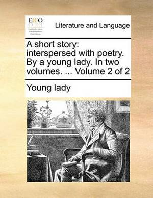 A Short Story: Interspersed with Poetry. by a Young Lady. in Two Volumes. ... Volume 2 of 2