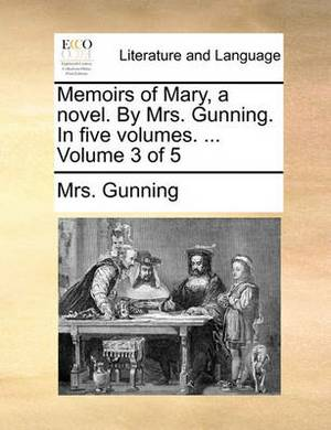 Memoirs of Mary, a Novel. by Mrs. Gunning. in Five Volumes. ... Volume 3 of 5