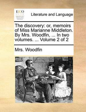 The Discovery: Or, Memoirs of Miss Marianne Middleton. by Mrs. Woodfin, ... in Two Volumes. ... Volume 2 of 2