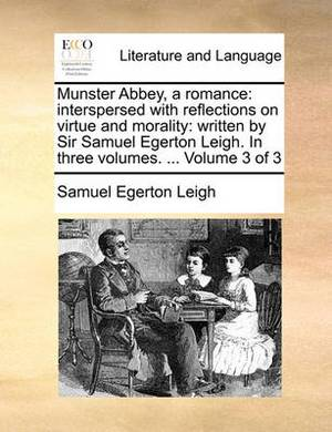 Munster Abbey, a Romance: Interspersed with Reflections on Virtue and Morality: Written by Sir Samuel Egerton Leigh. in Three Volumes. ... Volume 3 of 3