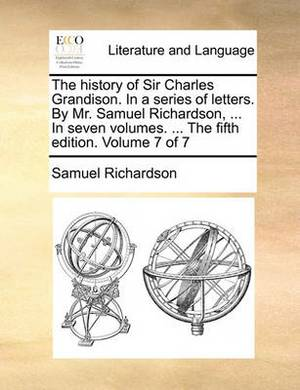 The History of Sir Charles Grandison. in a Series of Letters. by Mr. Samuel Richardson, ... in Seven Volumes. ... the Fifth Edition. Volume 7 of 7