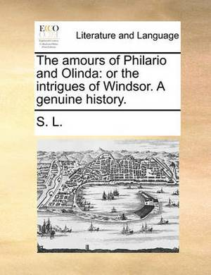 The Amours of Philario and Olinda: Or the Intrigues of Windsor. a Genuine History.