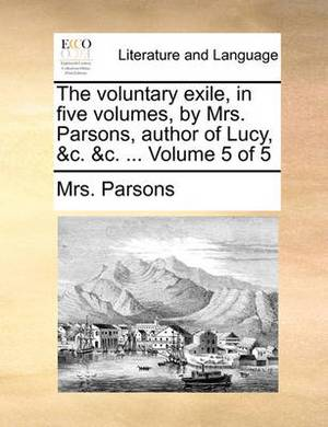 The Voluntary Exile, in Five Volumes, by Mrs. Parsons, Author of Lucy, &C. &C. ... Volume 5 of 5