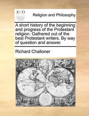 A Short History of the Beginning and Progress of the Protestant Religion. Gathered Out of the Best Protestant Writers. by Way of Question and Answer