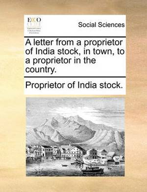 A Letter from a Proprietor of India Stock, in Town, to a Proprietor in the Country.