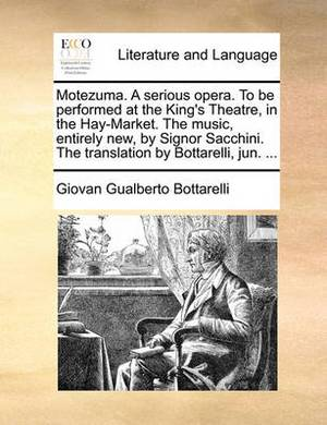 Motezuma. a Serious Opera. to Be Performed at the King's Theatre, in the Hay-Market. the Music, Entirely New, by Signor Sacchini. the Translation by Bottarelli, Jun. ...