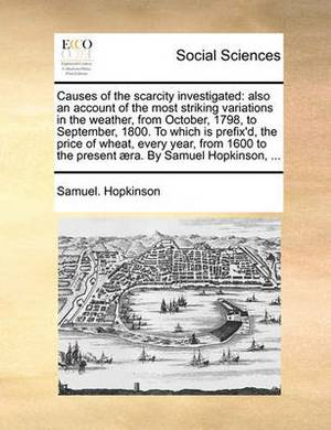 Causes of the Scarcity Investigated: Also an Account of the Most Striking Variations in the Weather, from October, 1798, to September, 1800. to Which Is Prefix'd, the Price of Wheat, Every Year, from 1600 to the Present ]Ra. by Samuel Hopkinson, ...